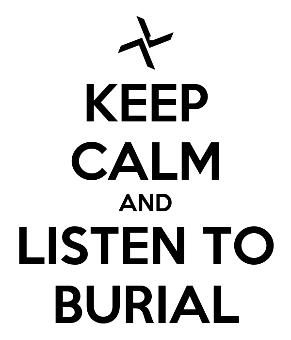 KEEP CALM AND LISTEN TO BURIAL