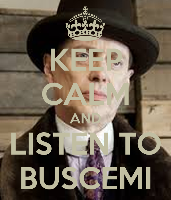KEEP CALM AND LISTEN TO BUSCEMI