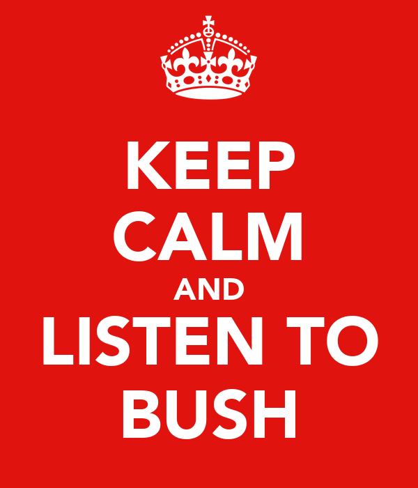 KEEP CALM AND LISTEN TO BUSH