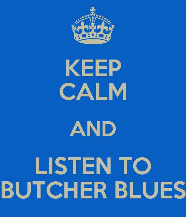 KEEP CALM AND LISTEN TO BUTCHER BLUES