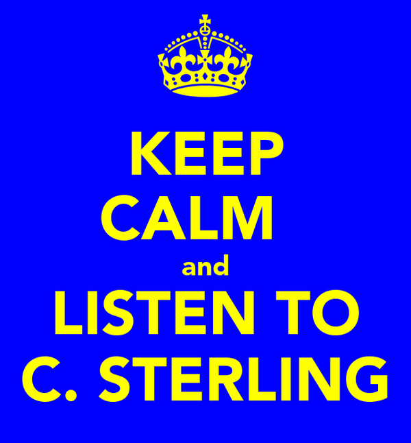 KEEP CALM   and LISTEN TO C. STERLING
