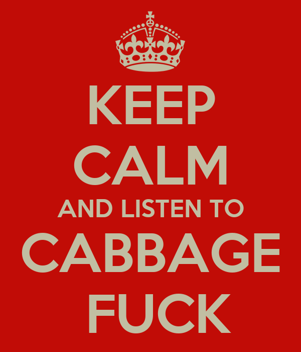 KEEP CALM AND LISTEN TO CABBAGE  FUCK
