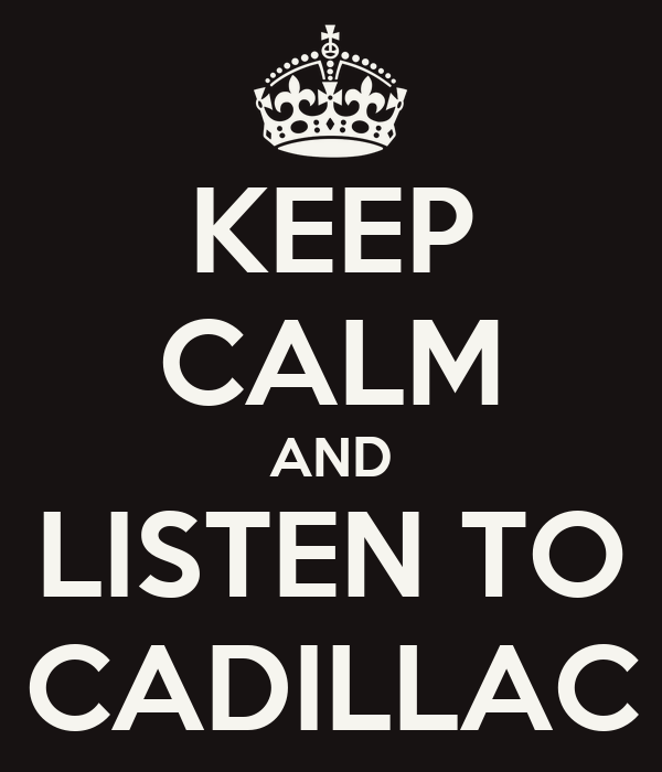 KEEP CALM AND LISTEN TO CADILLAC