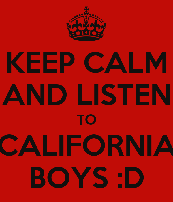 KEEP CALM AND LISTEN TO CALIFORNIA BOYS :D
