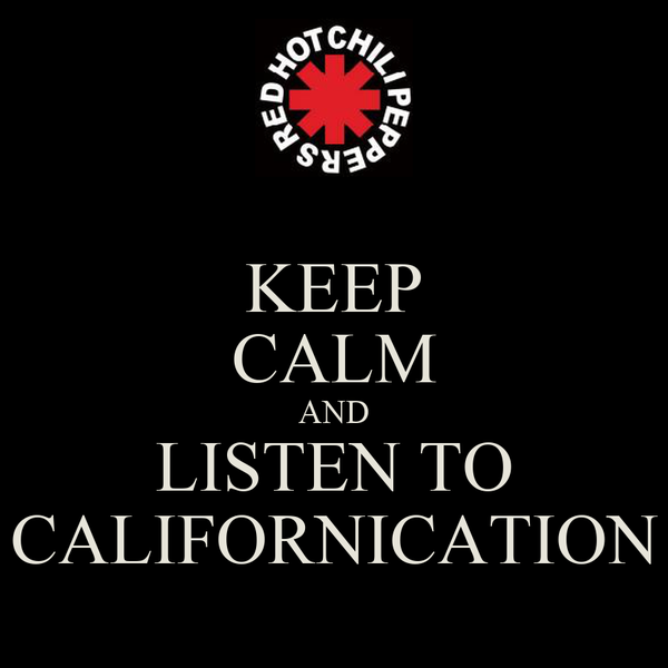 KEEP CALM AND LISTEN TO CALIFORNICATION