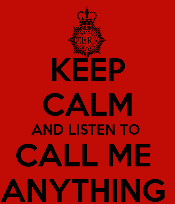 KEEP CALM AND LISTEN TO  CALL ME  ANYTHING