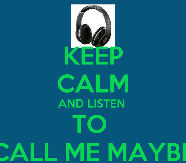 KEEP CALM AND LISTEN  TO  CALL ME MAYBE
