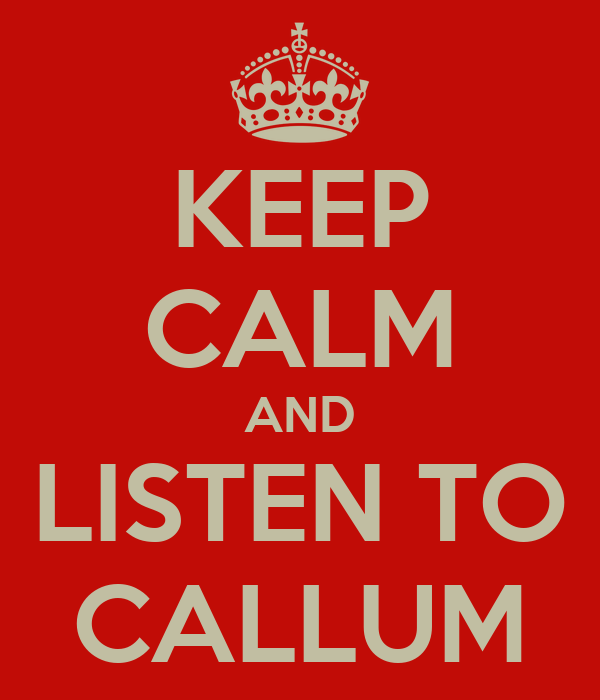KEEP CALM AND LISTEN TO CALLUM