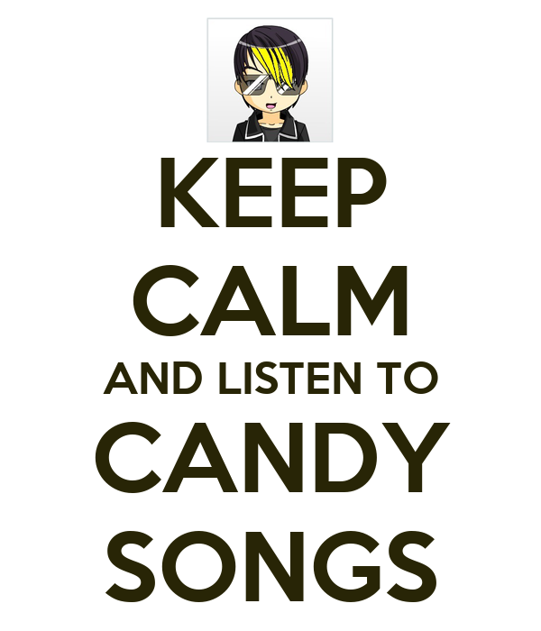 KEEP CALM AND LISTEN TO CANDY SONGS