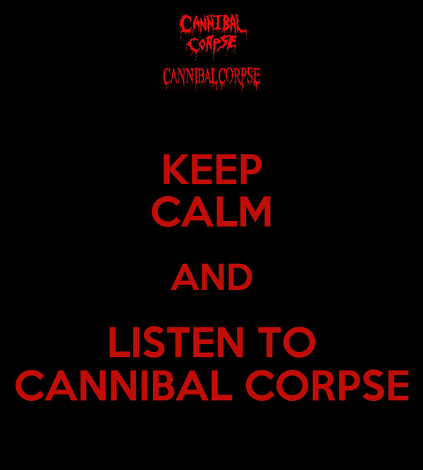 KEEP CALM AND LISTEN TO CANNIBAL CORPSE
