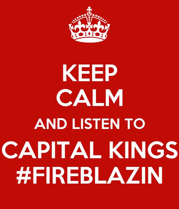 KEEP CALM AND LISTEN TO CAPITAL KINGS #FIREBLAZIN