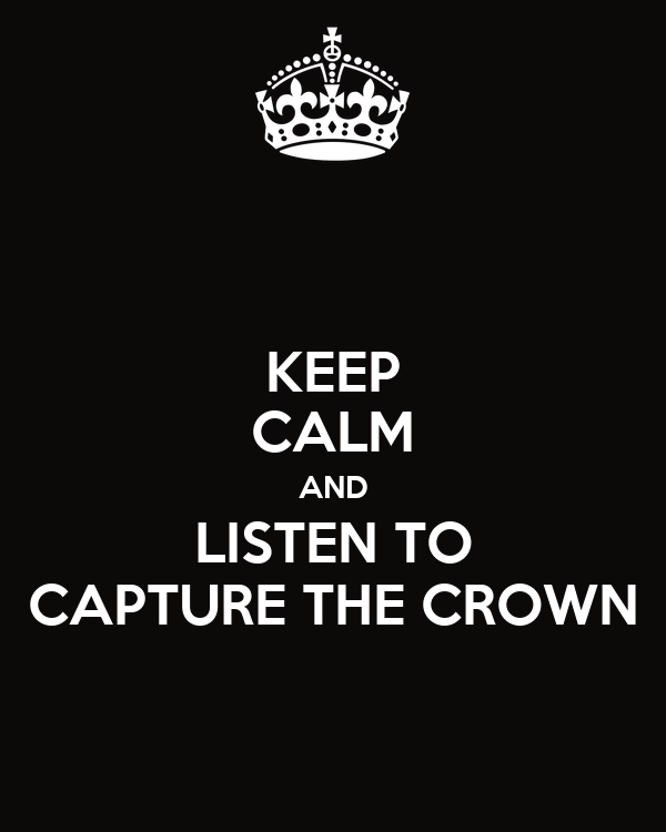 KEEP CALM AND LISTEN TO CAPTURE THE CROWN