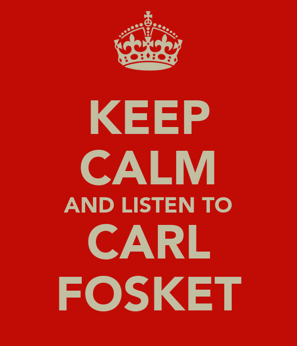 KEEP CALM AND LISTEN TO CARL FOSKET