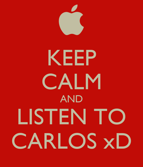 KEEP CALM AND LISTEN TO CARLOS xD