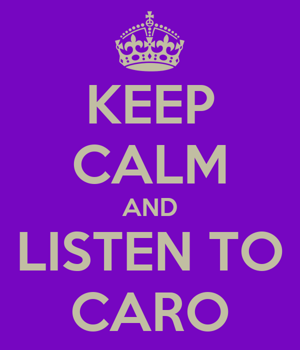KEEP CALM AND LISTEN TO CARO