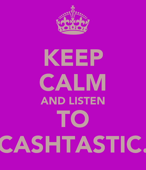 KEEP CALM AND LISTEN TO CASHTASTIC.