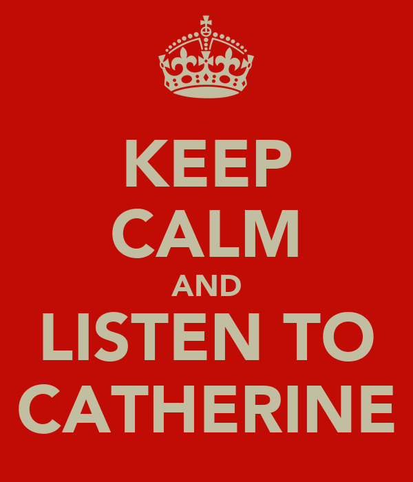 KEEP CALM AND LISTEN TO CATHERINE