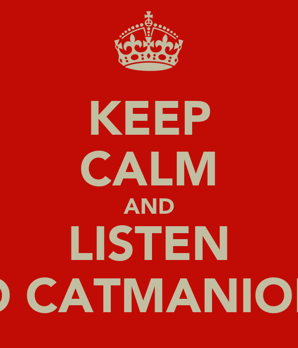 KEEP CALM AND LISTEN TO CATMANION!