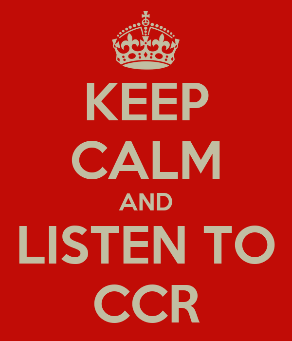 KEEP CALM AND LISTEN TO CCR