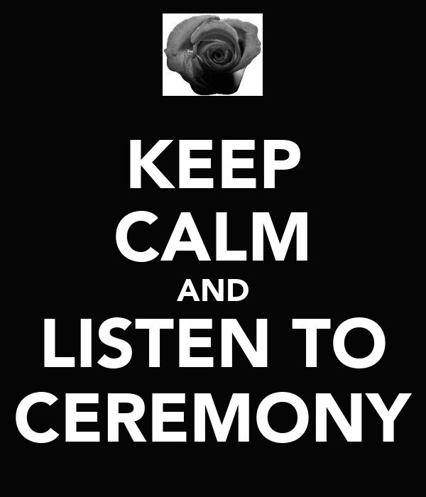 KEEP CALM AND LISTEN TO CEREMONY