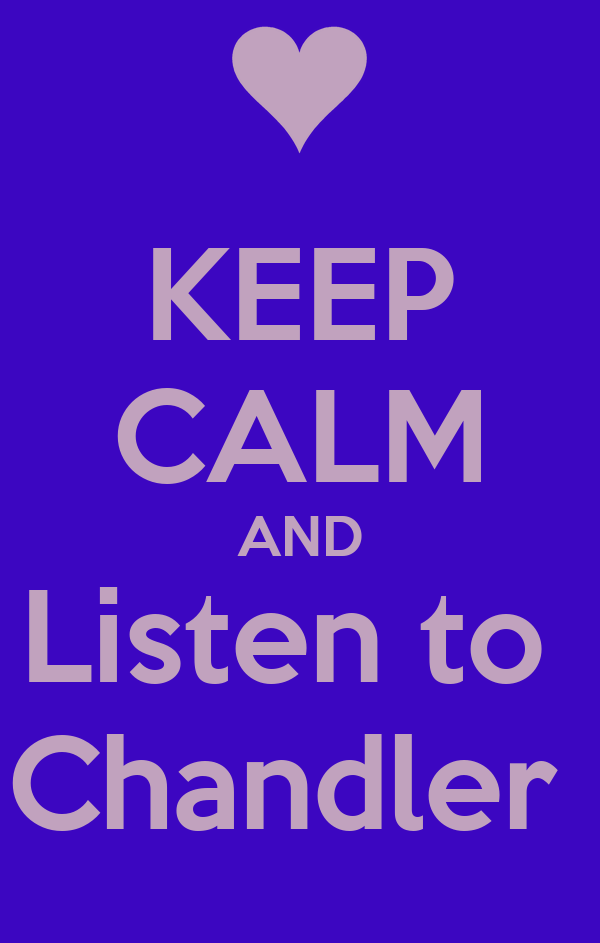 KEEP CALM AND Listen to  Chandler