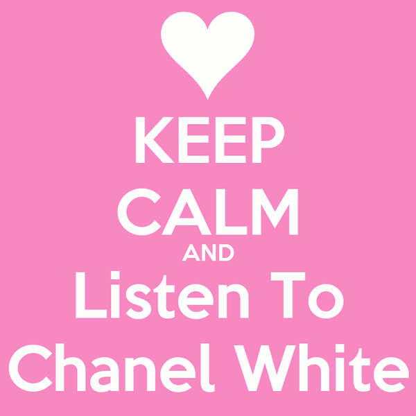 KEEP CALM AND Listen To Chanel White