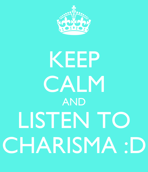 KEEP CALM AND LISTEN TO CHARISMA :D