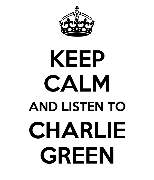 KEEP CALM AND LISTEN TO CHARLIE GREEN