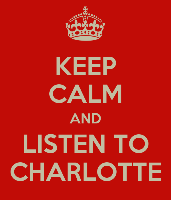 KEEP CALM AND LISTEN TO CHARLOTTE