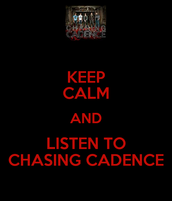 KEEP CALM AND LISTEN TO CHASING CADENCE