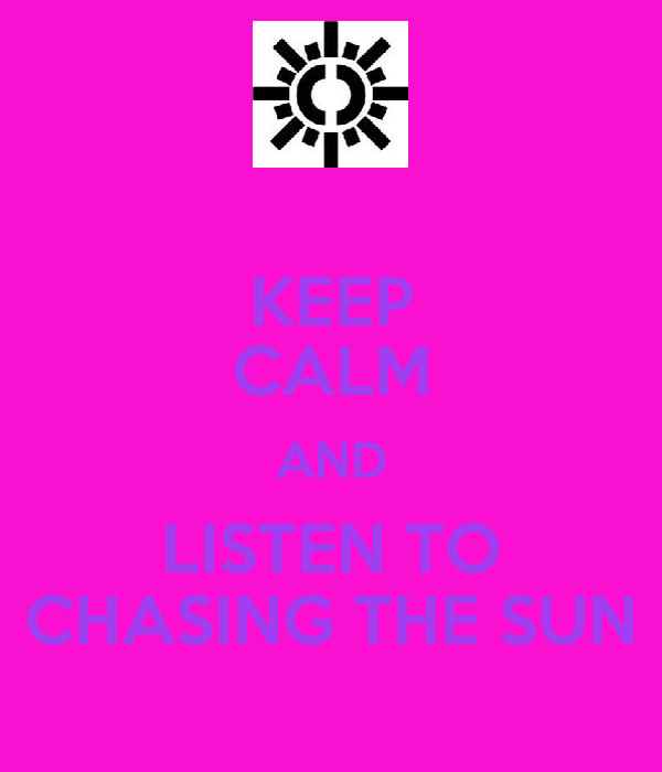 KEEP CALM AND LISTEN TO CHASING THE SUN