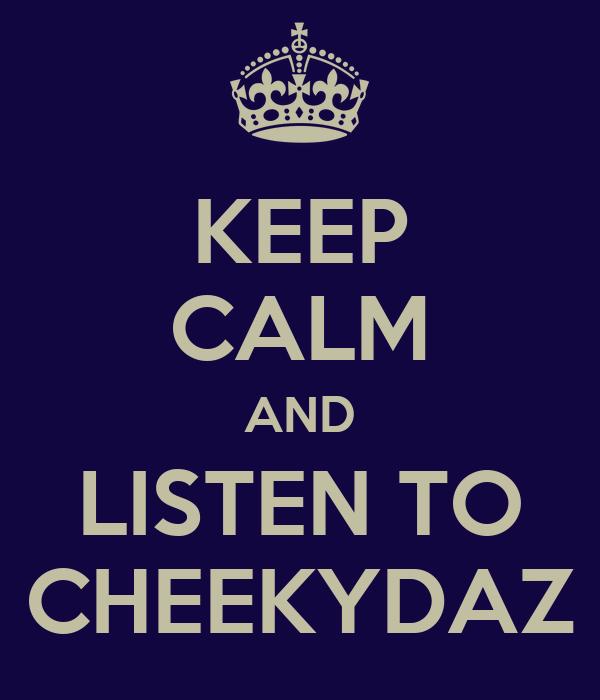 KEEP CALM AND LISTEN TO CHEEKYDAZ