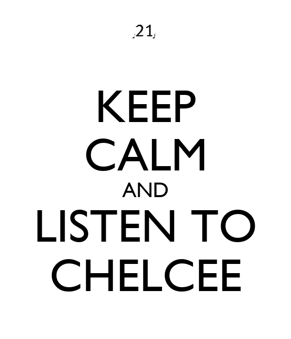 KEEP CALM AND LISTEN TO CHELCEE