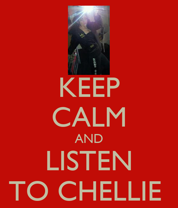 KEEP CALM AND LISTEN TO CHELLIE
