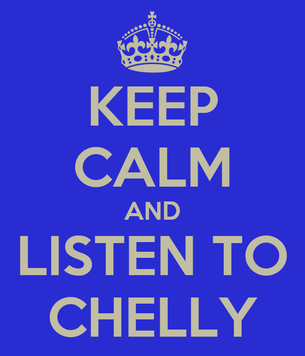 KEEP CALM AND LISTEN TO CHELLY