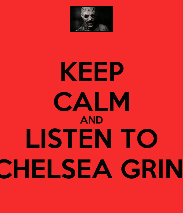 KEEP CALM AND LISTEN TO CHELSEA GRIN!