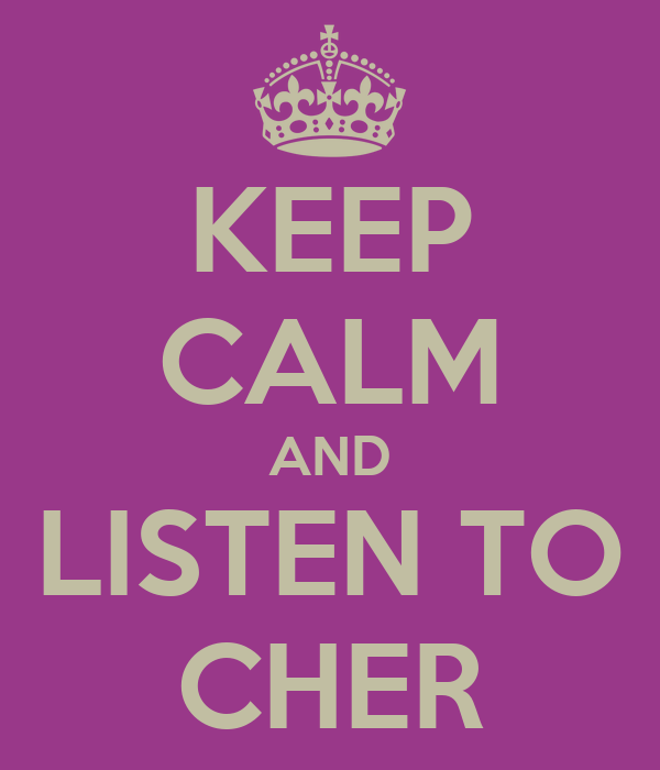 KEEP CALM AND LISTEN TO CHER