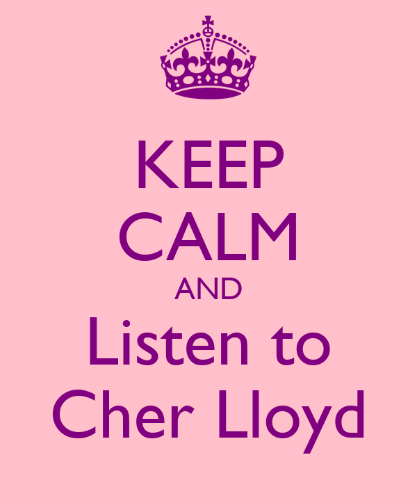 KEEP CALM AND Listen to Cher Lloyd