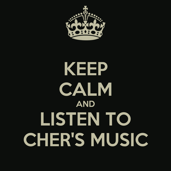 KEEP CALM AND LISTEN TO CHER'S MUSIC