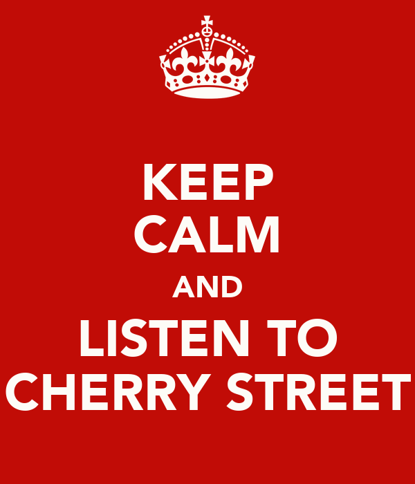 KEEP CALM AND LISTEN TO CHERRY STREET