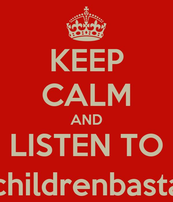 KEEP CALM AND LISTEN TO @childrenbastard