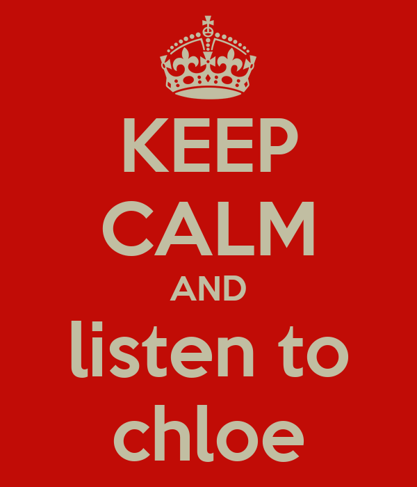 KEEP CALM AND listen to chloe