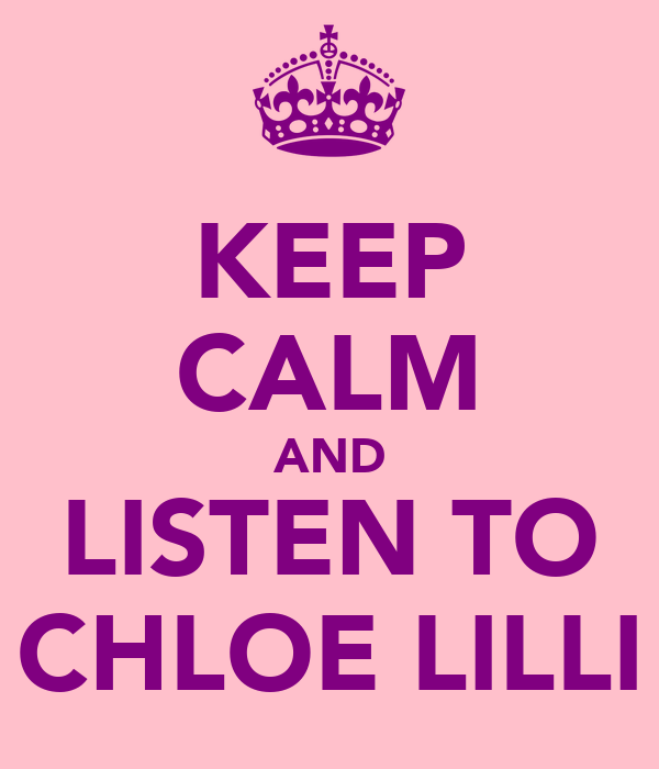 KEEP CALM AND LISTEN TO CHLOE LILLI