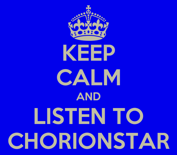 KEEP CALM AND LISTEN TO CHORIONSTAR