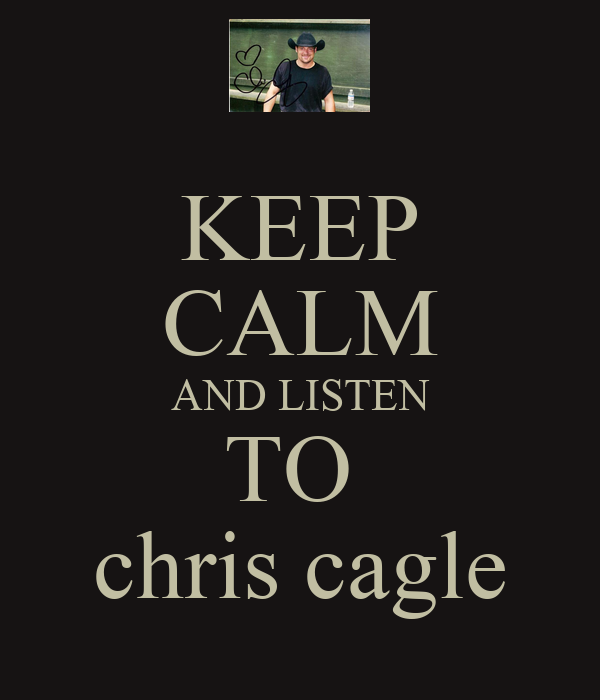 KEEP CALM AND LISTEN TO  chris cagle