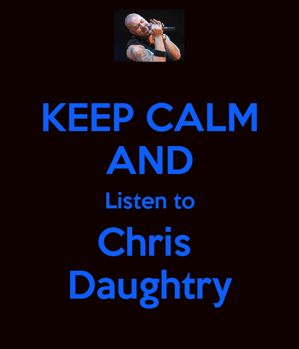 KEEP CALM AND Listen to Chris  Daughtry