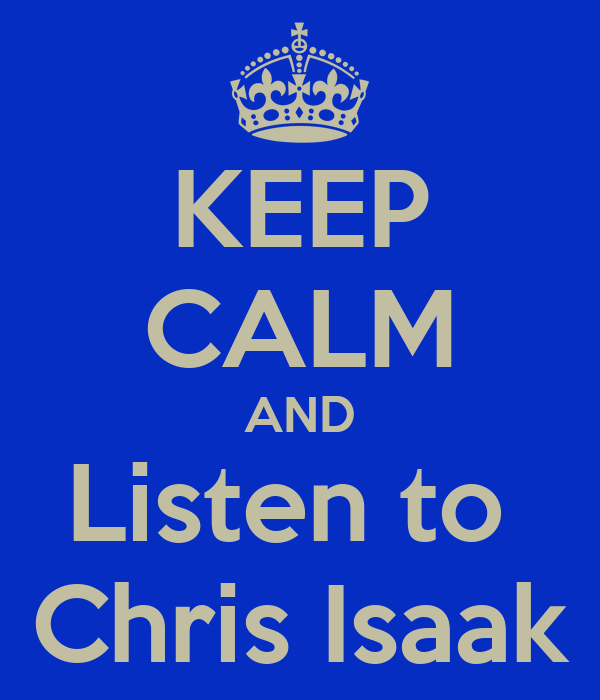 KEEP CALM AND Listen to  Chris Isaak