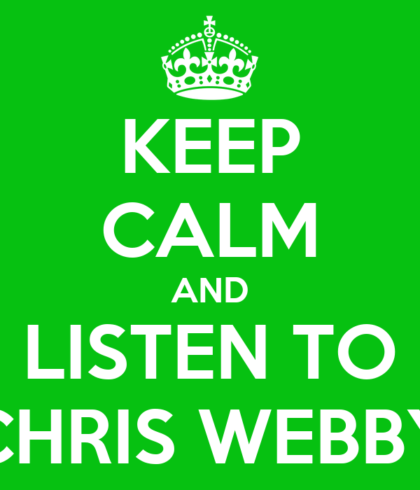 KEEP CALM AND LISTEN TO CHRIS WEBBY
