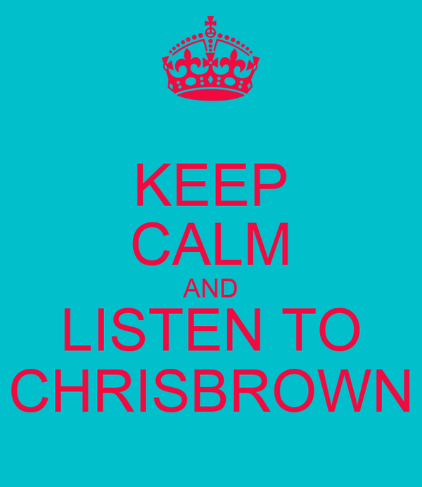 KEEP CALM AND LISTEN TO CHRISBROWN