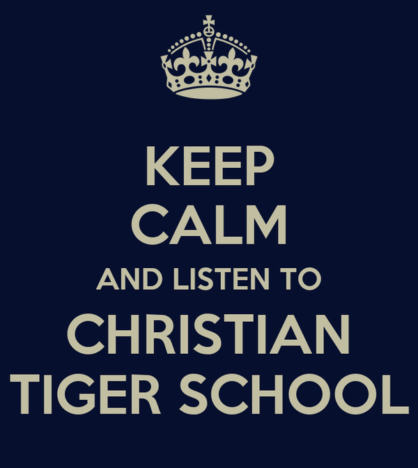 KEEP CALM AND LISTEN TO CHRISTIAN TIGER SCHOOL